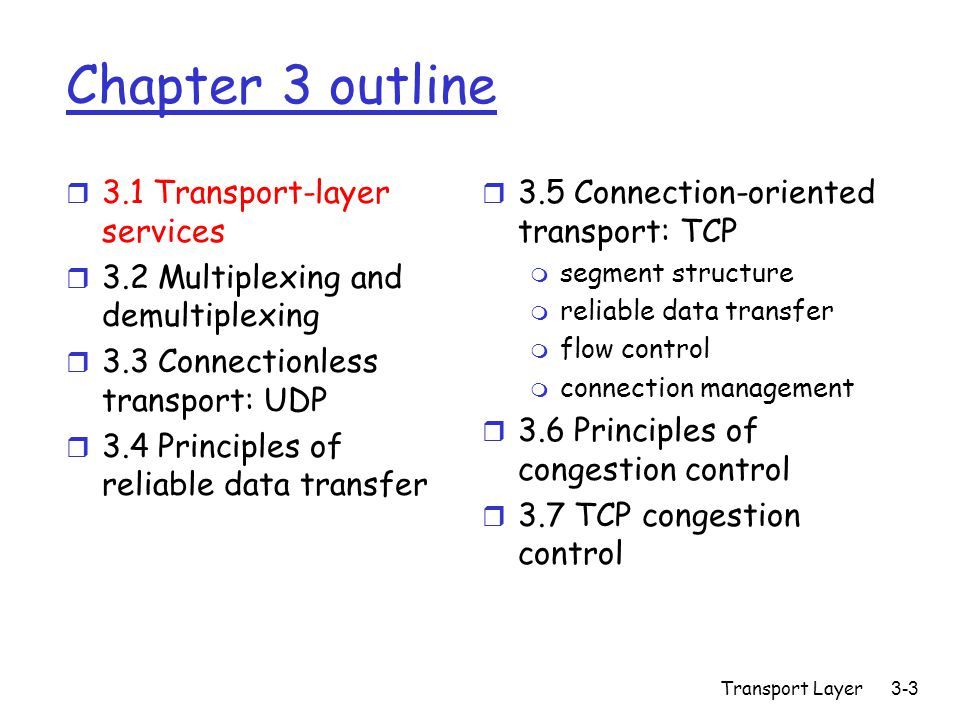 Transport Layer 3-64 TCP reliable data transfer r TCP creates rdt service on top of IP's unreliable service r Pipelined segments r Cumulative acks r TCP uses single retransmission timer r Retransmissions are triggered by: m timeout events m duplicate acks r Initially consider simplified TCP sender: m ignore duplicate acks m ignore flow control, congestion control