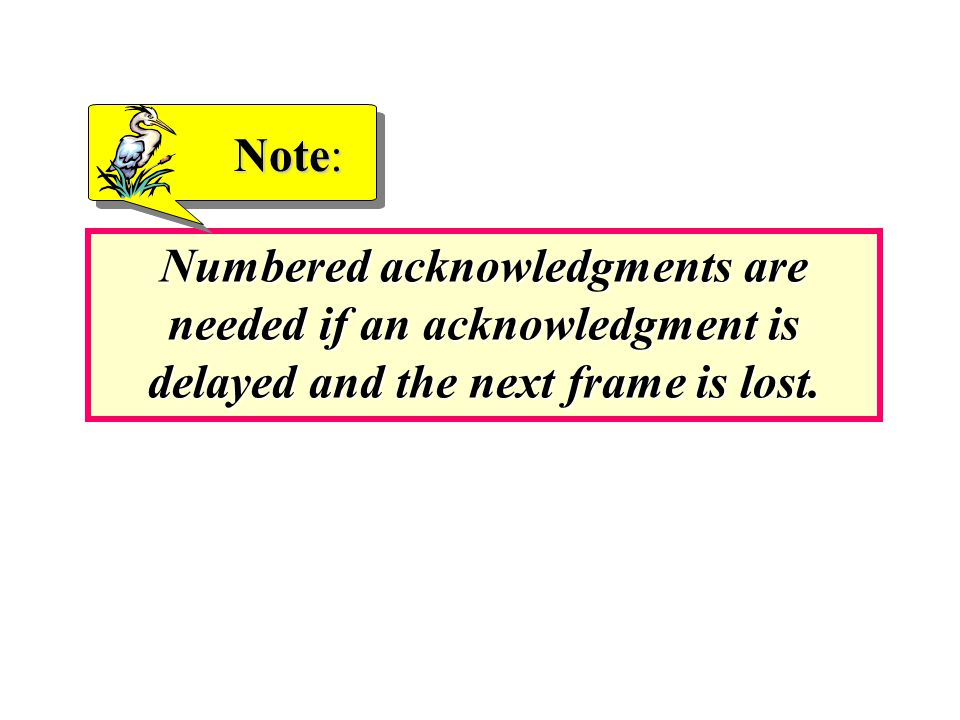 Numbered acknowledgments are needed if an acknowledgment is delayed and the next frame is lost.