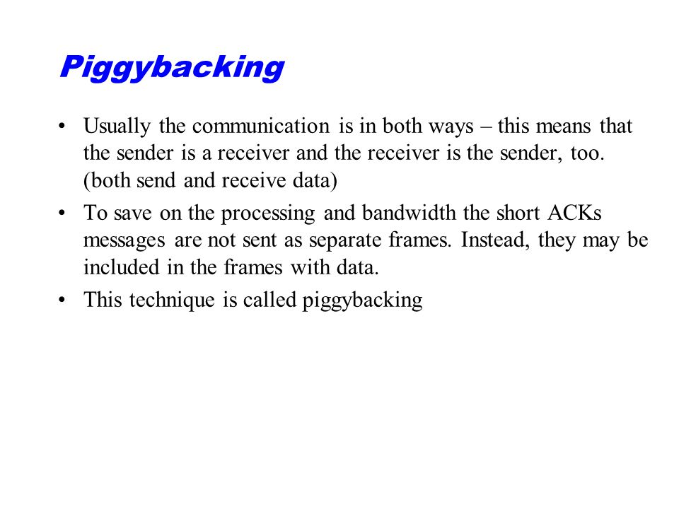 Piggybacking Usually the communication is in both ways – this means that the sender is a receiver and the receiver is the sender, too.