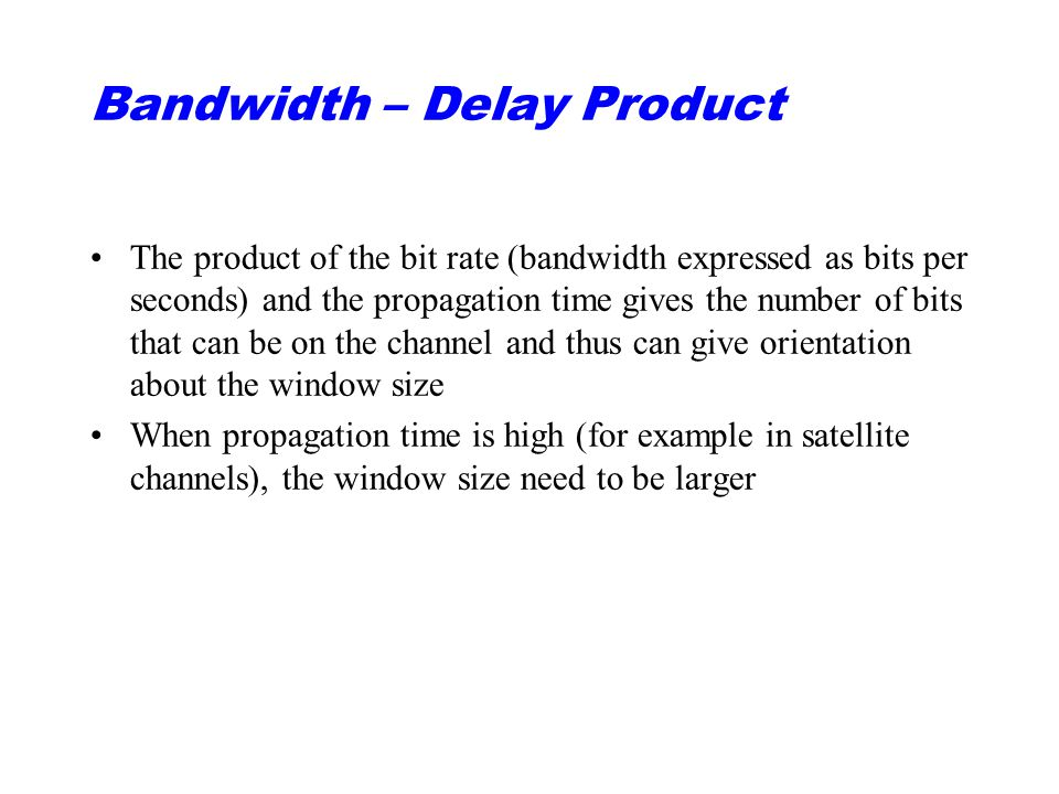 Bandwidth – Delay Product The product of the bit rate (bandwidth expressed as bits per seconds) and the propagation time gives the number of bits that can be on the channel and thus can give orientation about the window size When propagation time is high (for example in satellite channels), the window size need to be larger