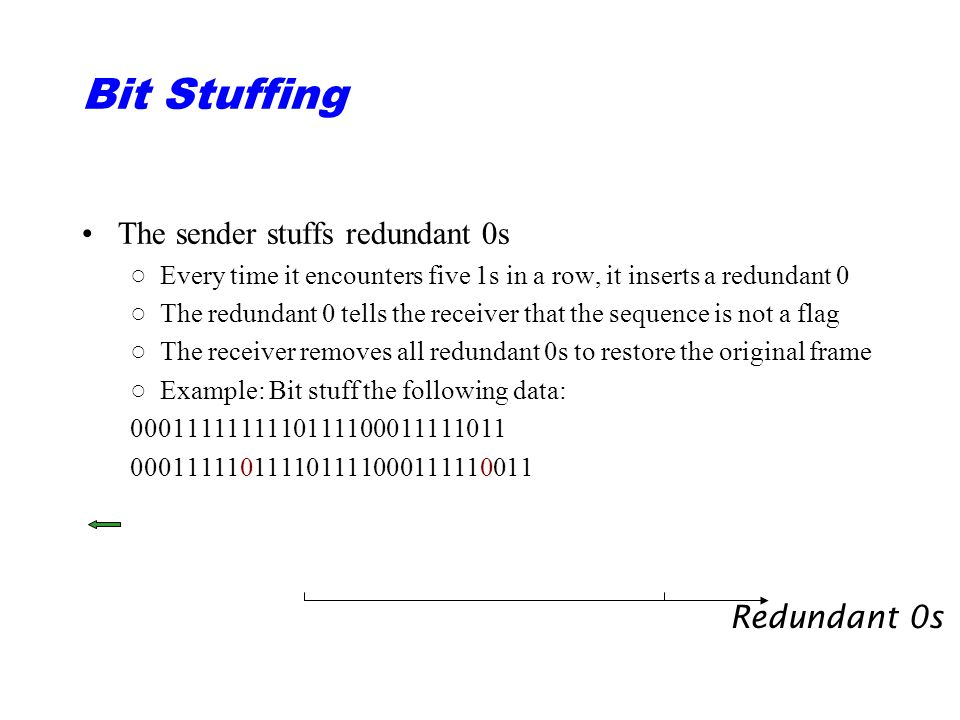 Bit Stuffing The sender stuffs redundant 0s ○Every time it encounters five 1s in a row, it inserts a redundant 0 ○The redundant 0 tells the receiver that the sequence is not a flag ○The receiver removes all redundant 0s to restore the original frame ○Example: Bit stuff the following data: 0001111111110111100011111011 000111110111101111000111110011 Redundant 0s