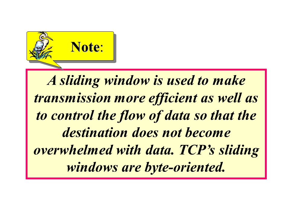 A sliding window is used to make transmission more efficient as well as to control the flow of data so that the destination does not become overwhelmed with data.
