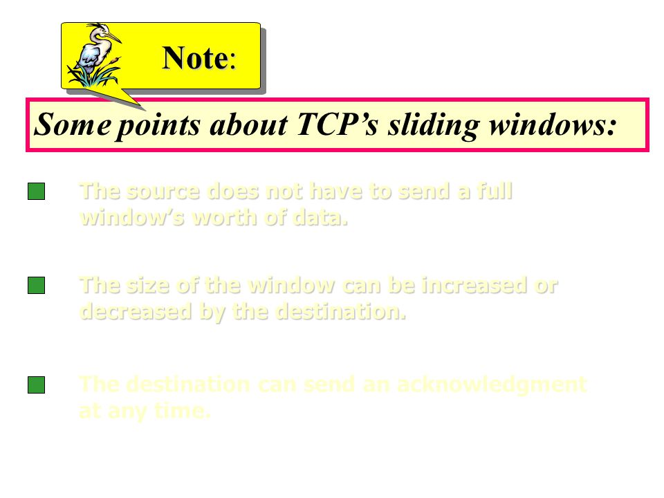 Some points about TCP's sliding windows: Note: The source does not have to send a full window's worth of data.