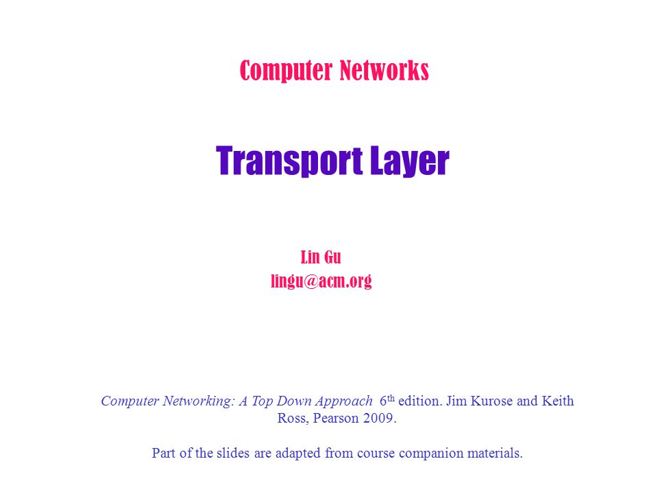 Transport Layer Computer Networks Lin Gu lingu@acm.org Computer Networking: A Top Down Approach 6 th edition. Jim Kurose and Keith Ross, Pearson 2009.