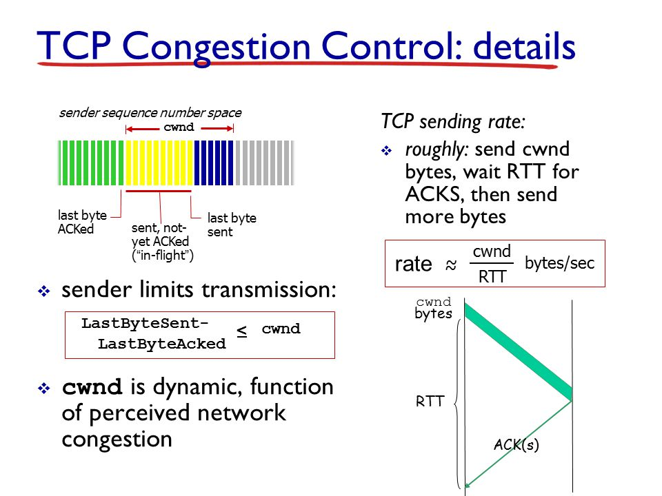 TCP Congestion Control: details  sender limits transmission:  cwnd is dynamic, function of perceived network congestion TCP sending rate:  roughly: