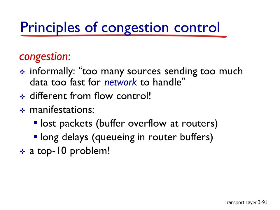 "Transport Layer 3-91 congestion:  informally: ""too many sources sending too much data too fast for network to handle""  different from flow control!"