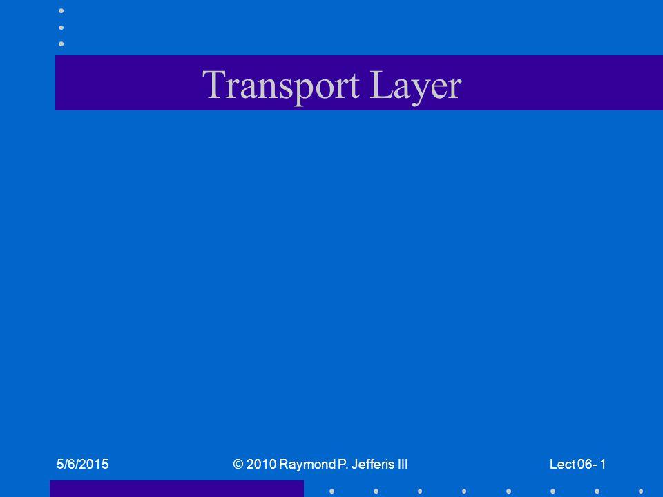 5/6/2015© 2010 Raymond P. Jefferis IIILect 06- 1 Transport Layer