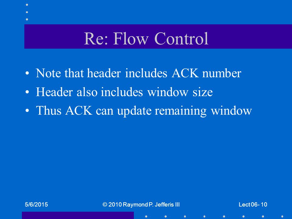 5/6/2015© 2010 Raymond P. Jefferis IIILect 06- 10 Re: Flow Control Note that header includes ACK number Header also includes window size Thus ACK can