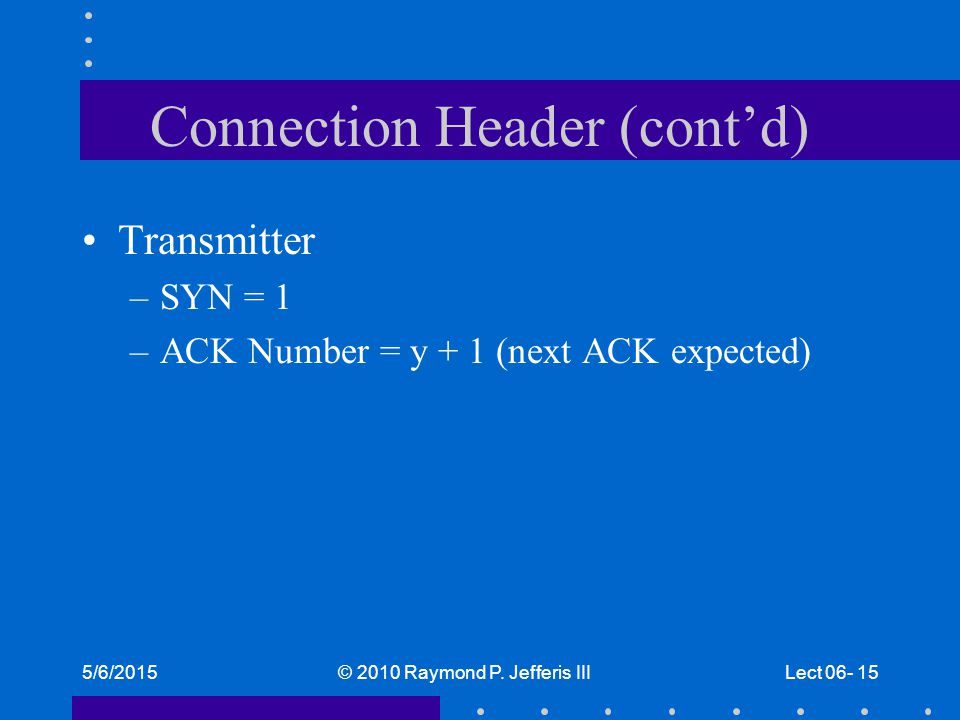 5/6/2015© 2010 Raymond P. Jefferis IIILect 06- 15 Connection Header (cont'd) Transmitter –SYN = 1 –ACK Number = y + 1 (next ACK expected)
