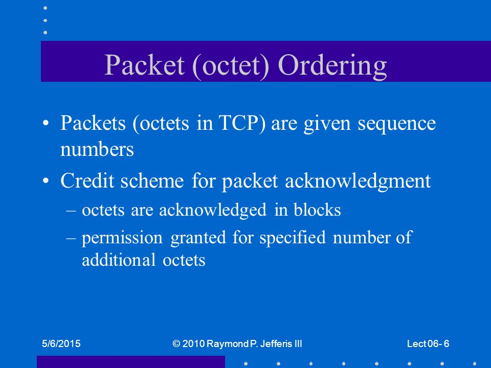 5/6/2015© 2010 Raymond P. Jefferis IIILect 06- 6 Packet (octet) Ordering Packets (octets in TCP) are given sequence numbers Credit scheme for packet a