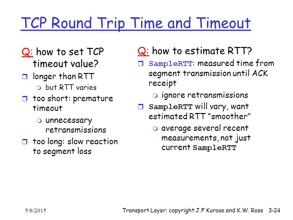 Transport Layer: copyright J.F Kurose and K.W. Ross 3-24 TCP Round Trip Time and Timeout Q: how to set TCP timeout value? r longer than RTT m but RTT