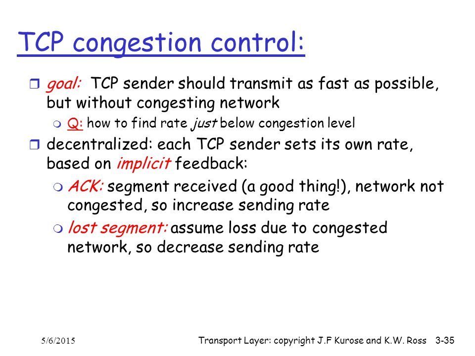 Transport Layer: copyright J.F Kurose and K.W. Ross 3-35 TCP congestion control: r goal: TCP sender should transmit as fast as possible, but without c