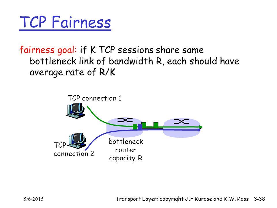 Transport Layer: copyright J.F Kurose and K.W. Ross 3-38 fairness goal: if K TCP sessions share same bottleneck link of bandwidth R, each should have