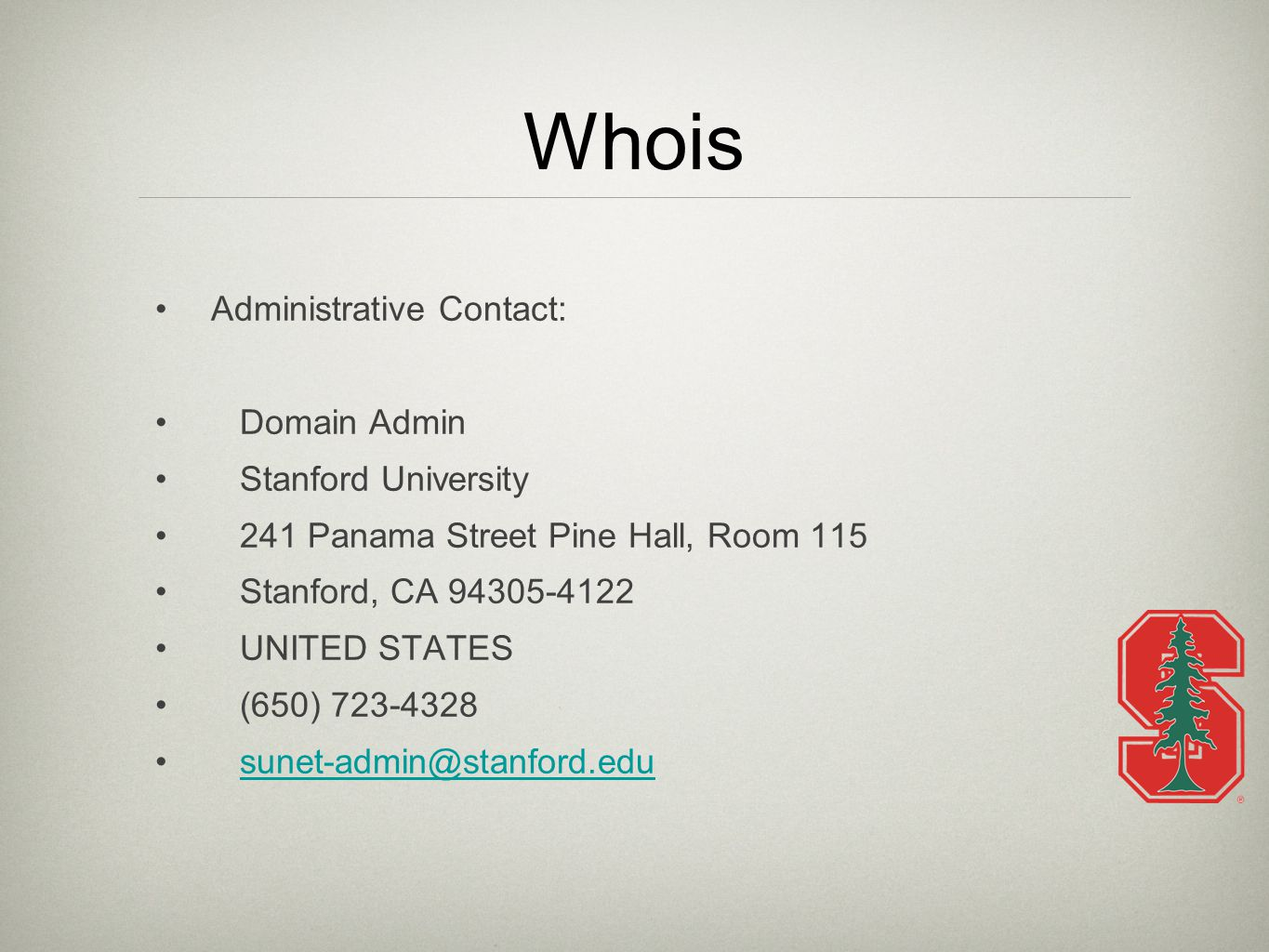 Whois Administrative Contact: Domain Admin Stanford University 241 Panama Street Pine Hall, Room 115 Stanford, CA 94305-4122 UNITED STATES (650) 723-4