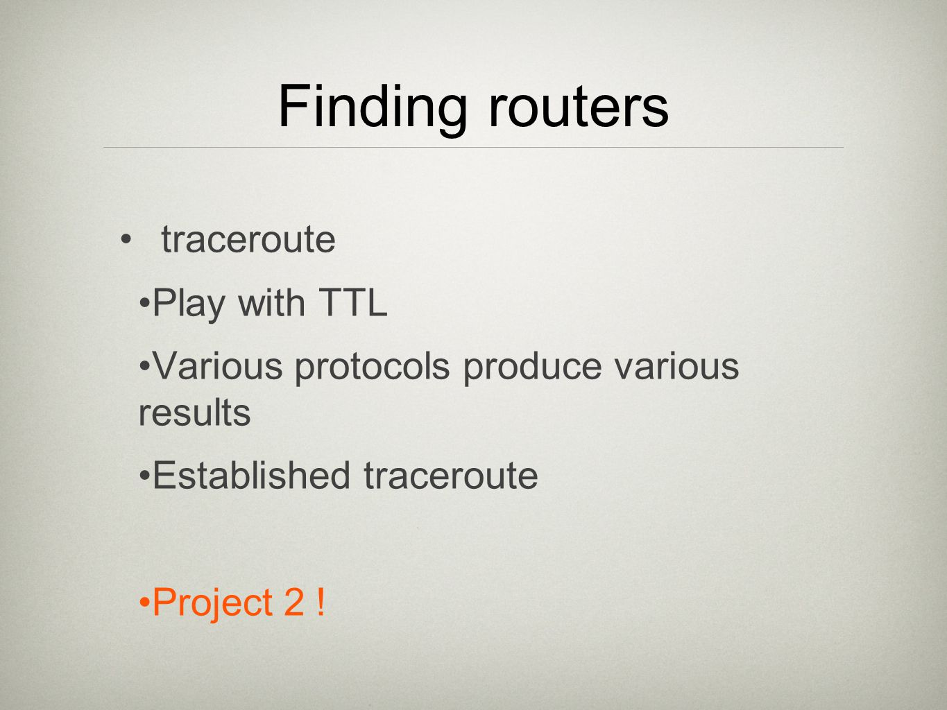 Finding routers traceroute Play with TTL Various protocols produce various results Established traceroute Project 2 !
