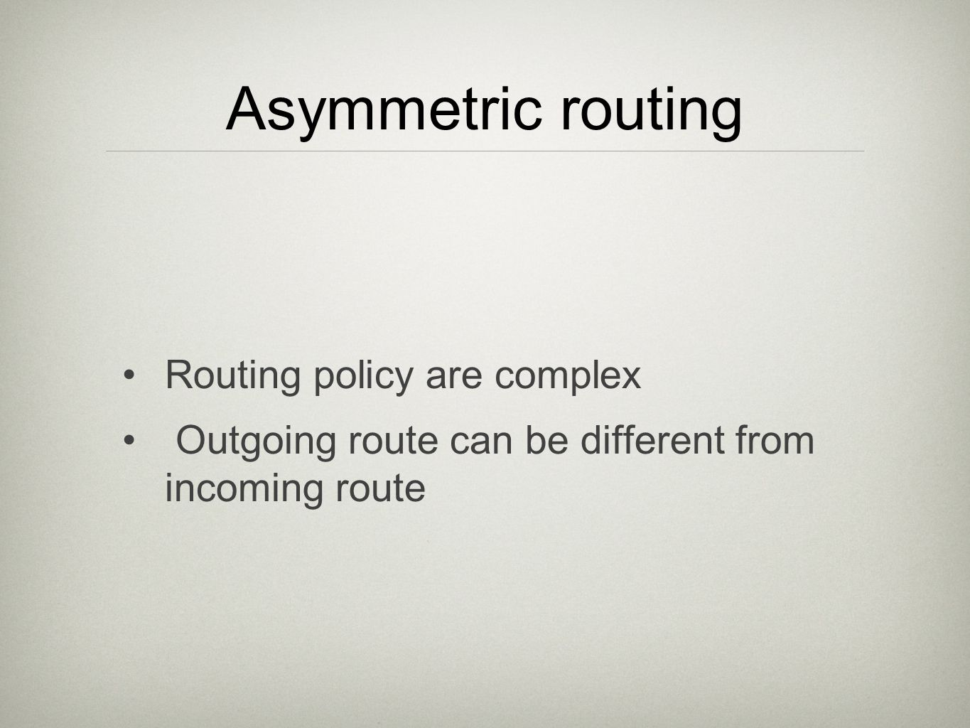 Asymmetric routing Routing policy are complex Outgoing route can be different from incoming route