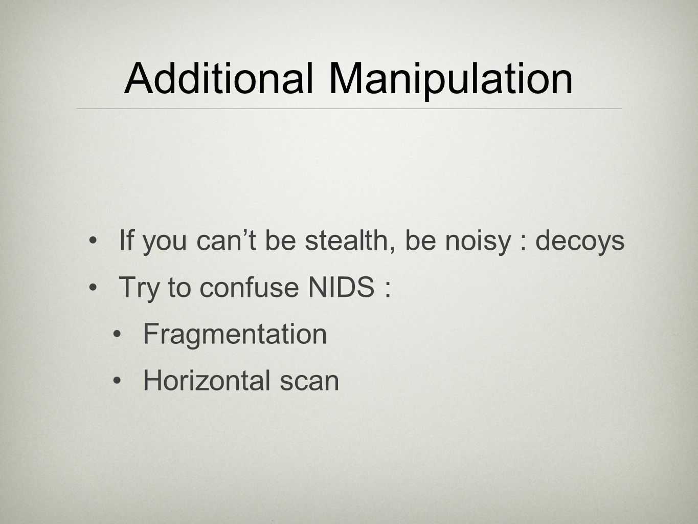 Additional Manipulation If you can't be stealth, be noisy : decoys Try to confuse NIDS : Fragmentation Horizontal scan