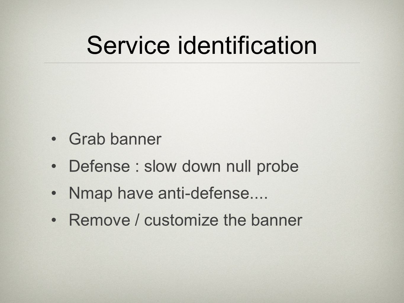 Service identification Grab banner Defense : slow down null probe Nmap have anti-defense.... Remove / customize the banner