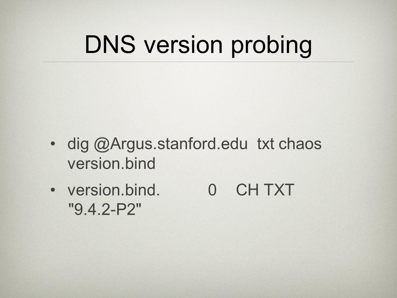 DNS version probing dig @Argus.stanford.edu txt chaos version.bind version.bind.0CHTXT 9.4.2-P2