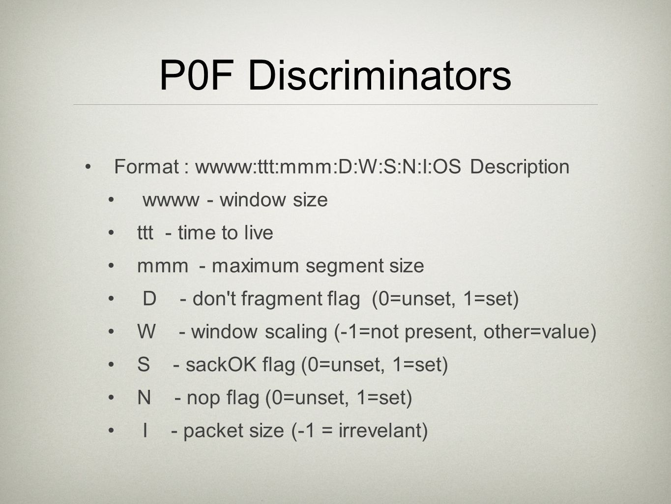 P0F Discriminators Format : wwww:ttt:mmm:D:W:S:N:I:OS Description wwww - window size ttt - time to live mmm - maximum segment size D - don t fragment flag (0=unset, 1=set) W - window scaling (-1=not present, other=value) S - sackOK flag (0=unset, 1=set) N - nop flag (0=unset, 1=set) I - packet size (-1 = irrevelant)