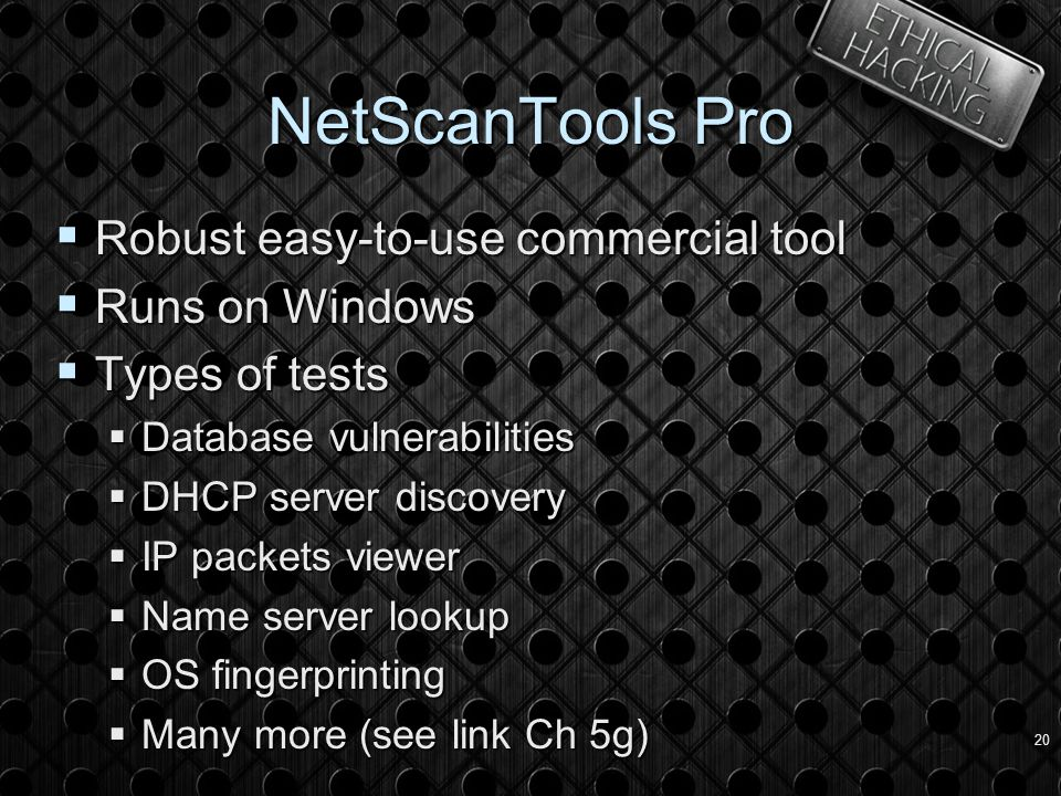 20 NetScanTools Pro  Robust easy-to-use commercial tool  Runs on Windows  Types of tests  Database vulnerabilities  DHCP server discovery  IP packets viewer  Name server lookup  OS fingerprinting  Many more (see link Ch 5g)