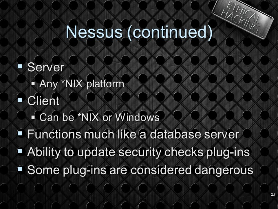 23 Nessus (continued)  Server  Any *NIX platform  Client  Can be *NIX or Windows  Functions much like a database server  Ability to update security checks plug-ins  Some plug-ins are considered dangerous