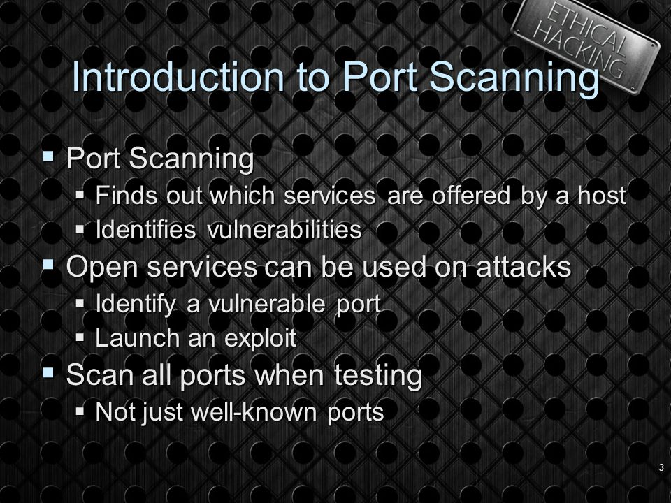3 Introduction to Port Scanning  Port Scanning  Finds out which services are offered by a host  Identifies vulnerabilities  Open services can be used on attacks  Identify a vulnerable port  Launch an exploit  Scan all ports when testing  Not just well-known ports