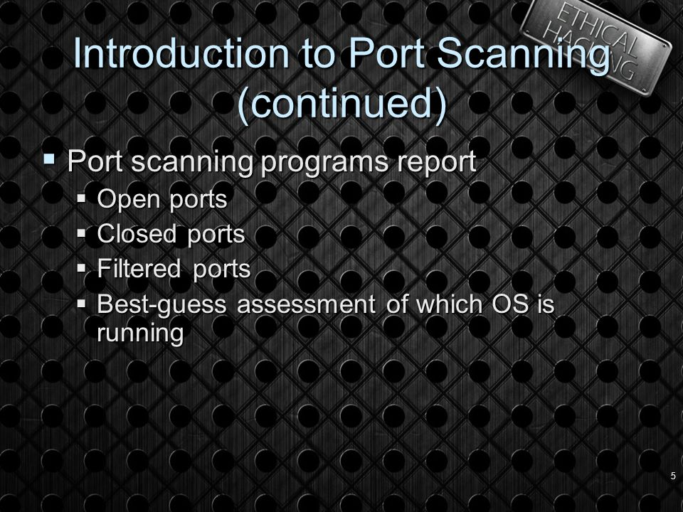 5 Introduction to Port Scanning (continued)  Port scanning programs report  Open ports  Closed ports  Filtered ports  Best-guess assessment of which OS is running