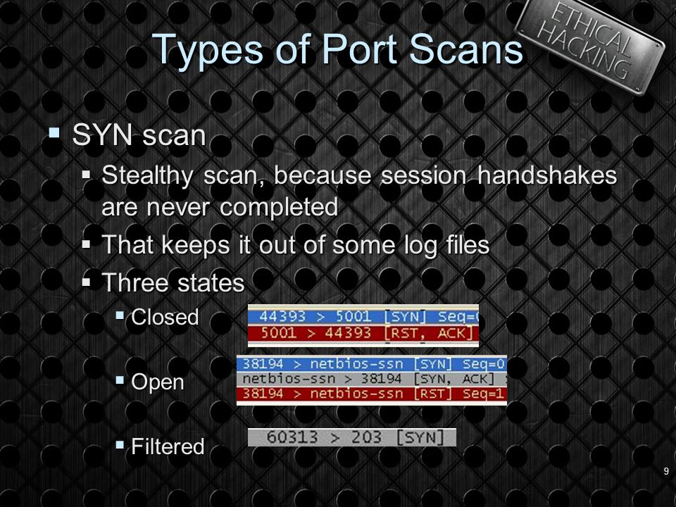 9 Types of Port Scans  SYN scan  Stealthy scan, because session handshakes are never completed  That keeps it out of some log files  Three states  Closed  Open  Filtered