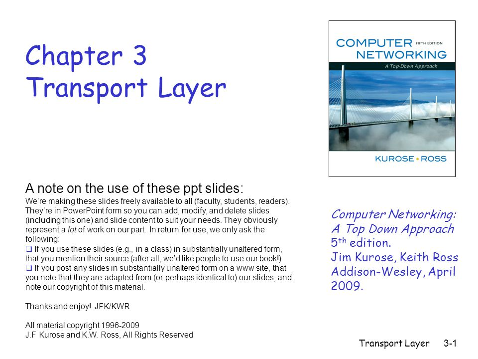 Transport Layer3-1 Chapter 3 Transport Layer Computer Networking: A Top Down Approach 5 th edition.