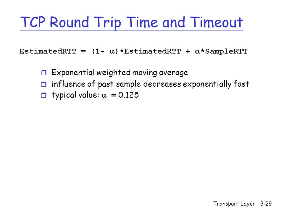 Transport Layer3-29 TCP Round Trip Time and Timeout EstimatedRTT = (1-  )*EstimatedRTT +  *SampleRTT r Exponential weighted moving average r influence of past sample decreases exponentially fast  typical value:  = 0.125