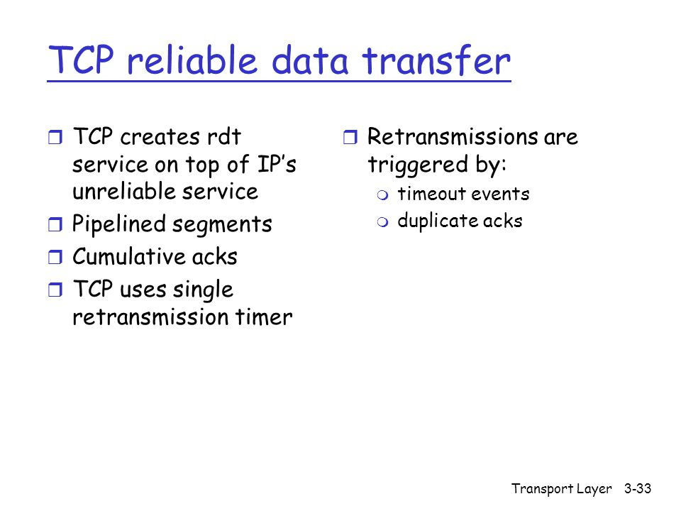 Transport Layer3-33 TCP reliable data transfer r TCP creates rdt service on top of IP's unreliable service r Pipelined segments r Cumulative acks r TCP uses single retransmission timer r Retransmissions are triggered by: m timeout events m duplicate acks