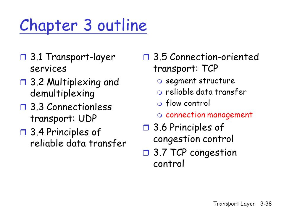 Transport Layer3-38 Chapter 3 outline r 3.1 Transport-layer services r 3.2 Multiplexing and demultiplexing r 3.3 Connectionless transport: UDP r 3.4 Principles of reliable data transfer r 3.5 Connection-oriented transport: TCP m segment structure m reliable data transfer m flow control m connection management r 3.6 Principles of congestion control r 3.7 TCP congestion control