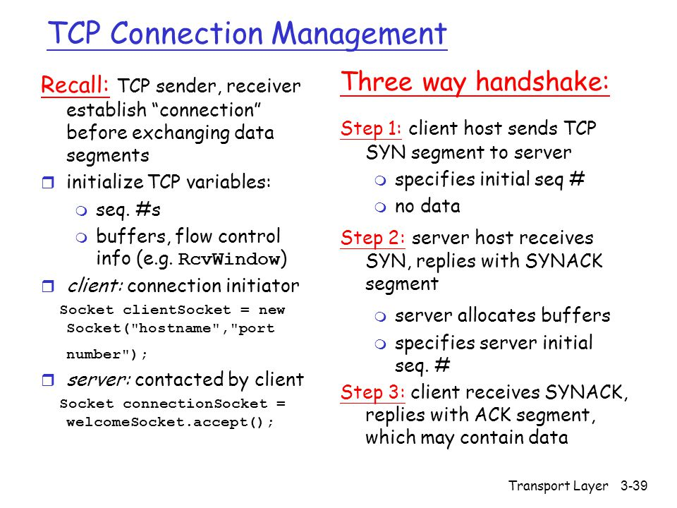 Transport Layer3-39 TCP Connection Management Recall: TCP sender, receiver establish connection before exchanging data segments r initialize TCP variables: m seq.
