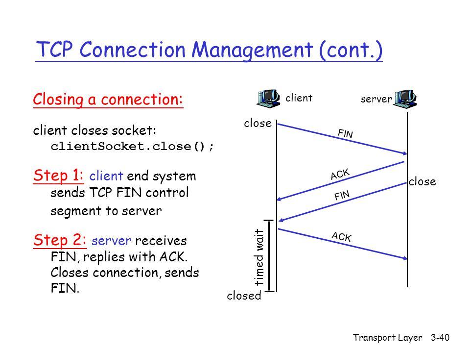 Transport Layer3-40 TCP Connection Management (cont.) Closing a connection: client closes socket: clientSocket.close(); Step 1: client end system send