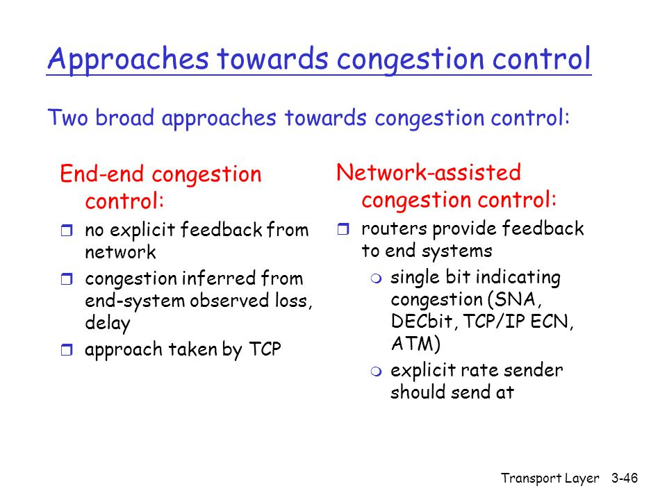 Transport Layer3-46 Approaches towards congestion control End-end congestion control: r no explicit feedback from network r congestion inferred from end-system observed loss, delay r approach taken by TCP Network-assisted congestion control: r routers provide feedback to end systems m single bit indicating congestion (SNA, DECbit, TCP/IP ECN, ATM) m explicit rate sender should send at Two broad approaches towards congestion control:
