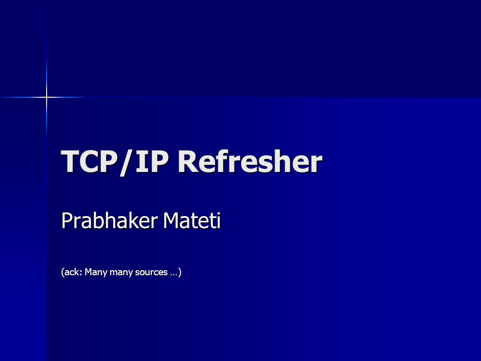 TCP/IP Refresher Prabhaker Mateti (ack: Many many sources …)