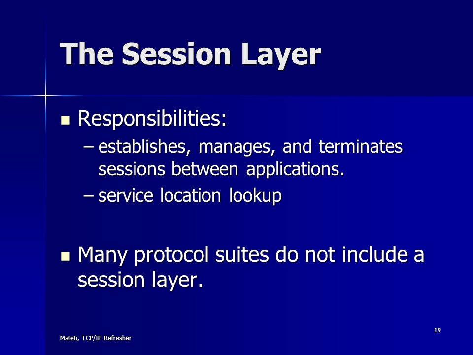 Mateti, TCP/IP Refresher 19 The Session Layer Responsibilities: Responsibilities: –establishes, manages, and terminates sessions between applications.
