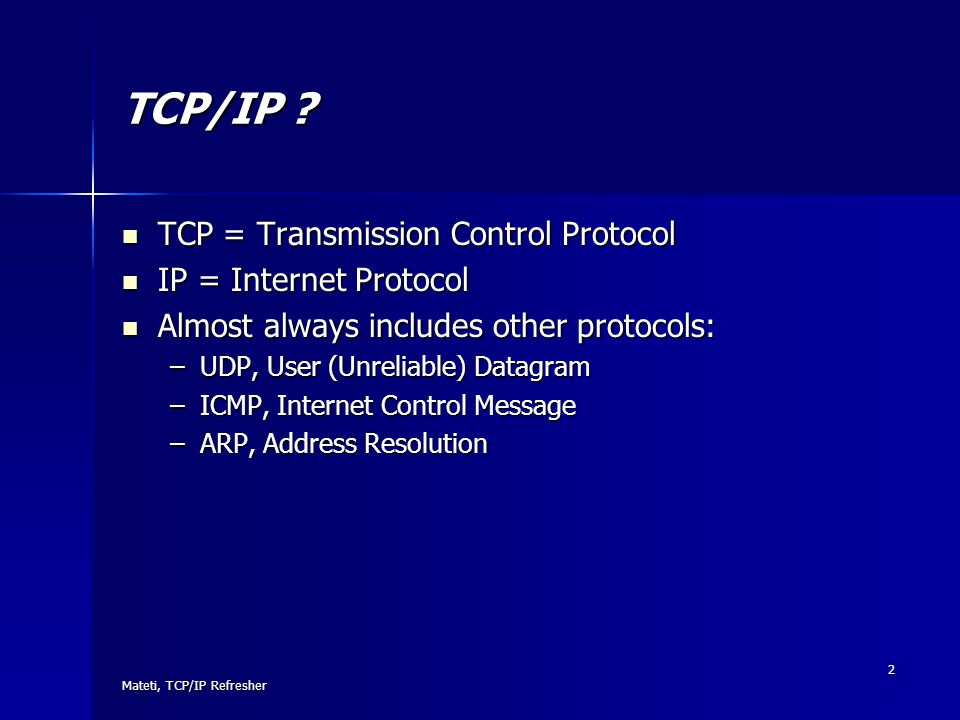 Mateti, TCP/IP Refresher 2 TCP/IP ? TCP = Transmission Control Protocol TCP = Transmission Control Protocol IP = Internet Protocol IP = Internet Proto