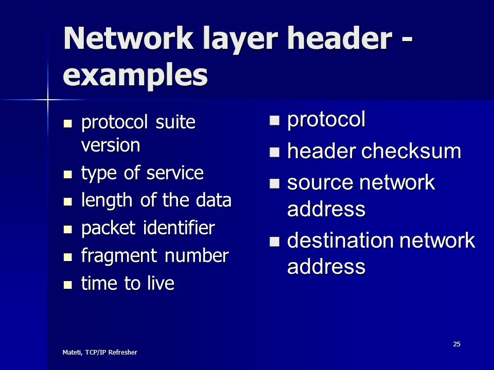 Mateti, TCP/IP Refresher 25 Network layer header - examples protocol suite version protocol suite version type of service type of service length of th