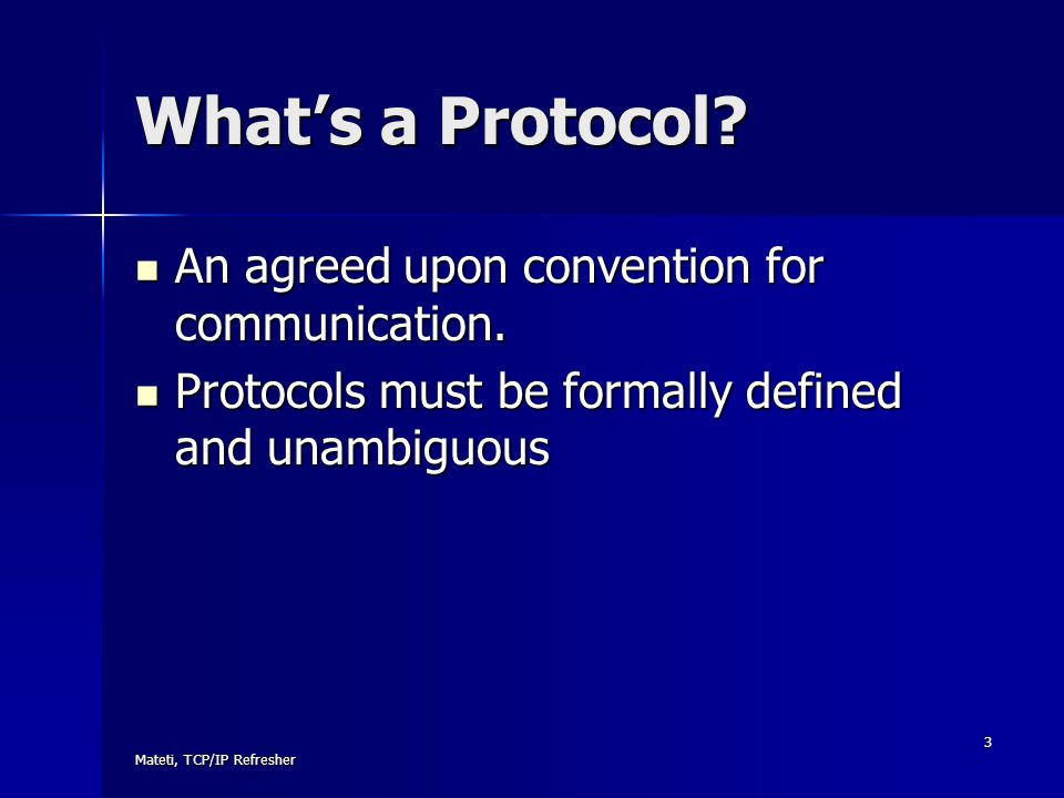 Mateti, TCP/IP Refresher 3 What's a Protocol? An agreed upon convention for communication. An agreed upon convention for communication. Protocols must