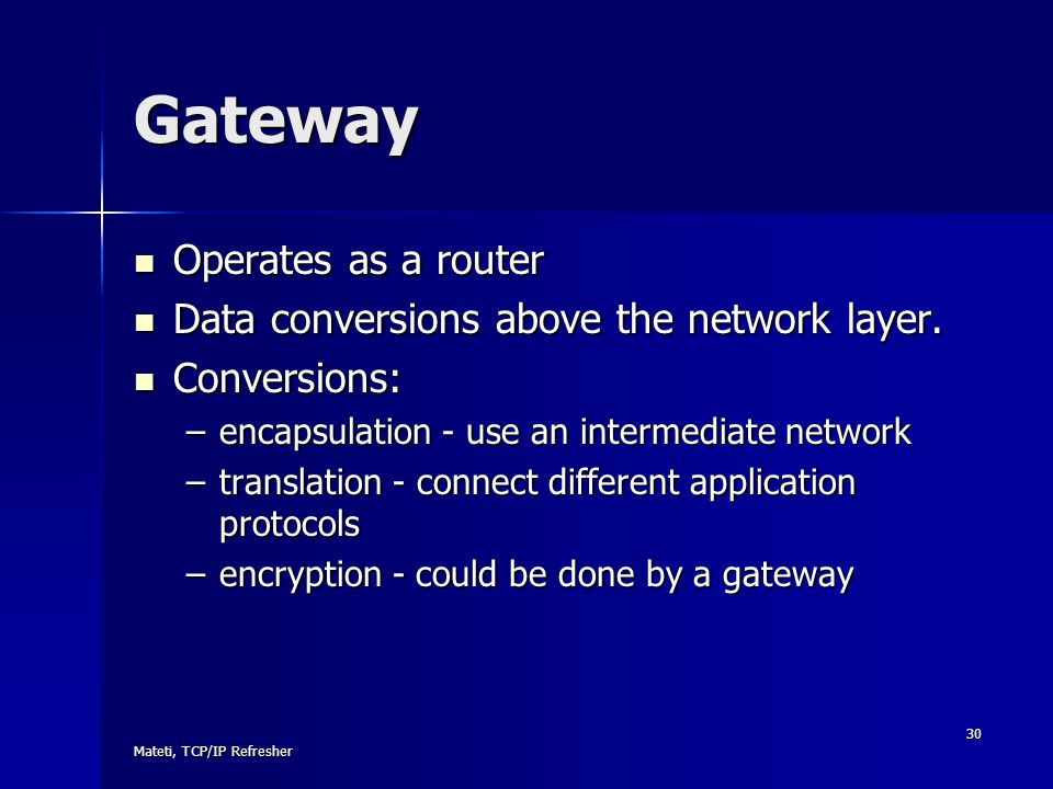 Mateti, TCP/IP Refresher 30 Gateway Operates as a router Operates as a router Data conversions above the network layer. Data conversions above the net