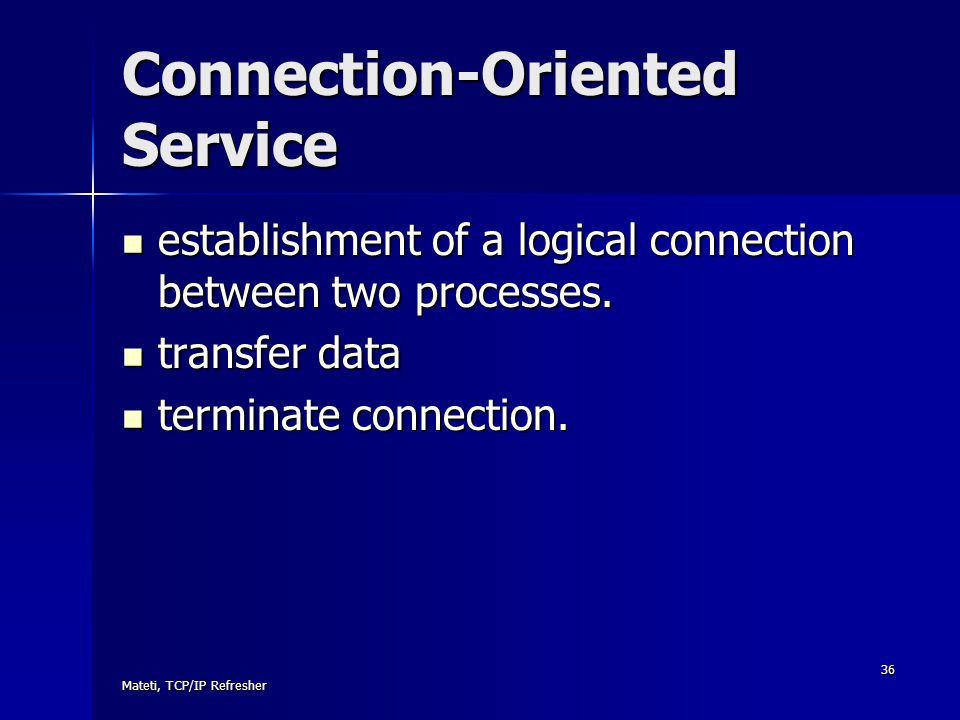 Mateti, TCP/IP Refresher 36 Connection-Oriented Service establishment of a logical connection between two processes. establishment of a logical connec