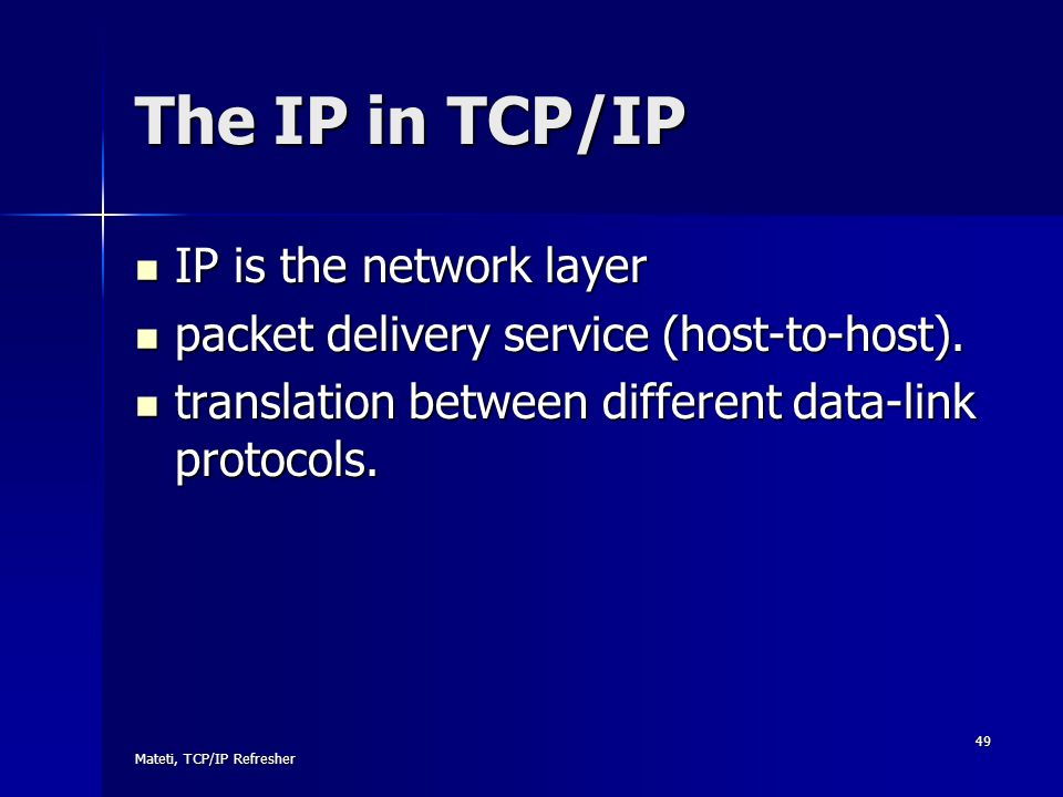 Mateti, TCP/IP Refresher 49 The IP in TCP/IP IP is the network layer IP is the network layer packet delivery service (host-to-host). packet delivery s