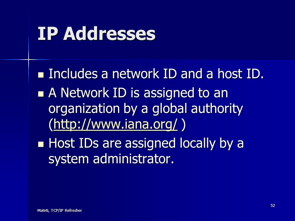 Mateti, TCP/IP Refresher 52 IP Addresses Includes a network ID and a host ID. Includes a network ID and a host ID. A Network ID is assigned to an orga