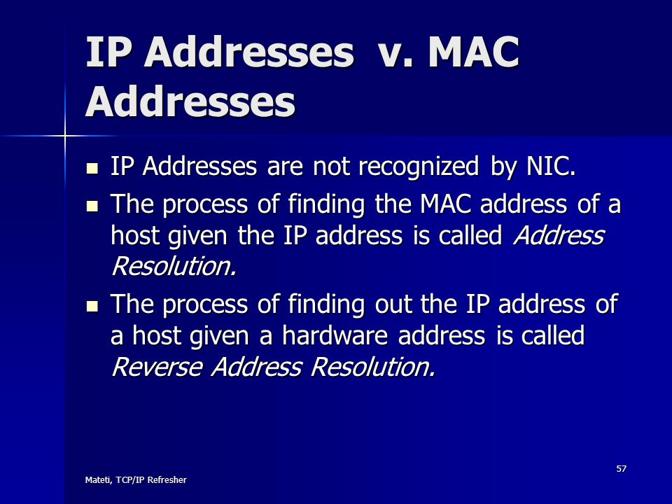 Mateti, TCP/IP Refresher 57 IP Addresses v. MAC Addresses IP Addresses are not recognized by NIC. IP Addresses are not recognized by NIC. The process