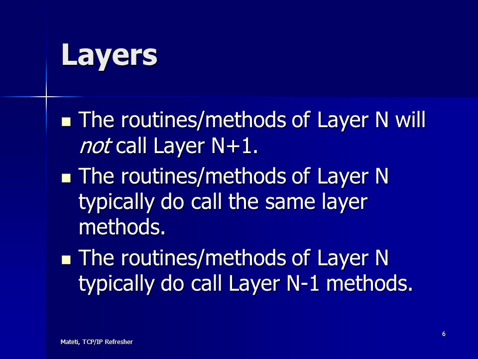 Mateti, TCP/IP Refresher 6 Layers The routines/methods of Layer N will not call Layer N+1. The routines/methods of Layer N will not call Layer N+1. Th