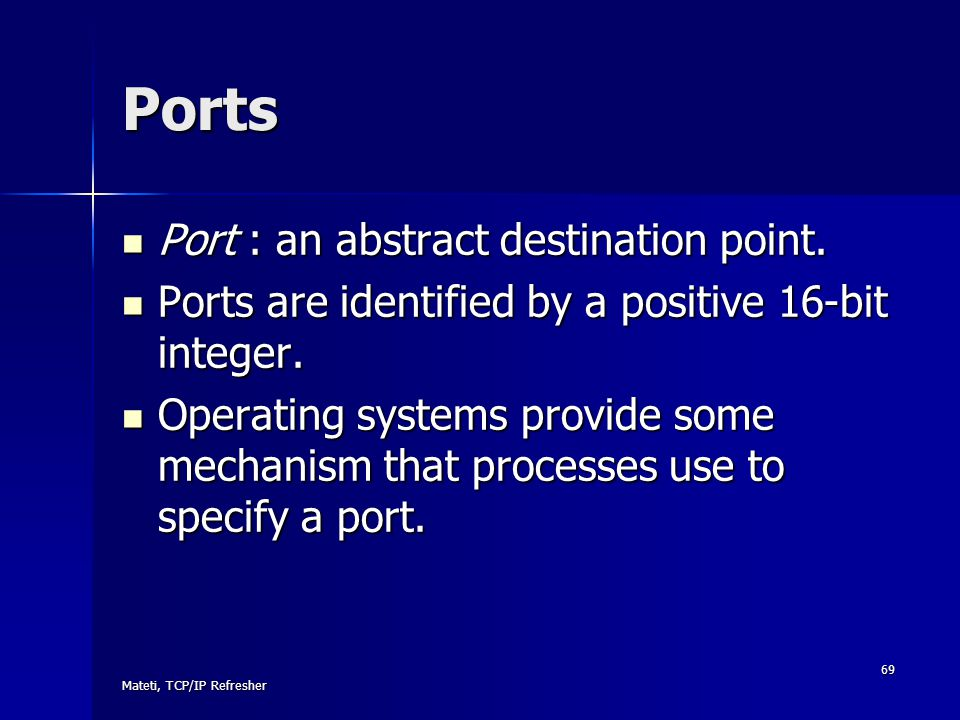 Mateti, TCP/IP Refresher 69 Ports Port : an abstract destination point. Port : an abstract destination point. Ports are identified by a positive 16-bi