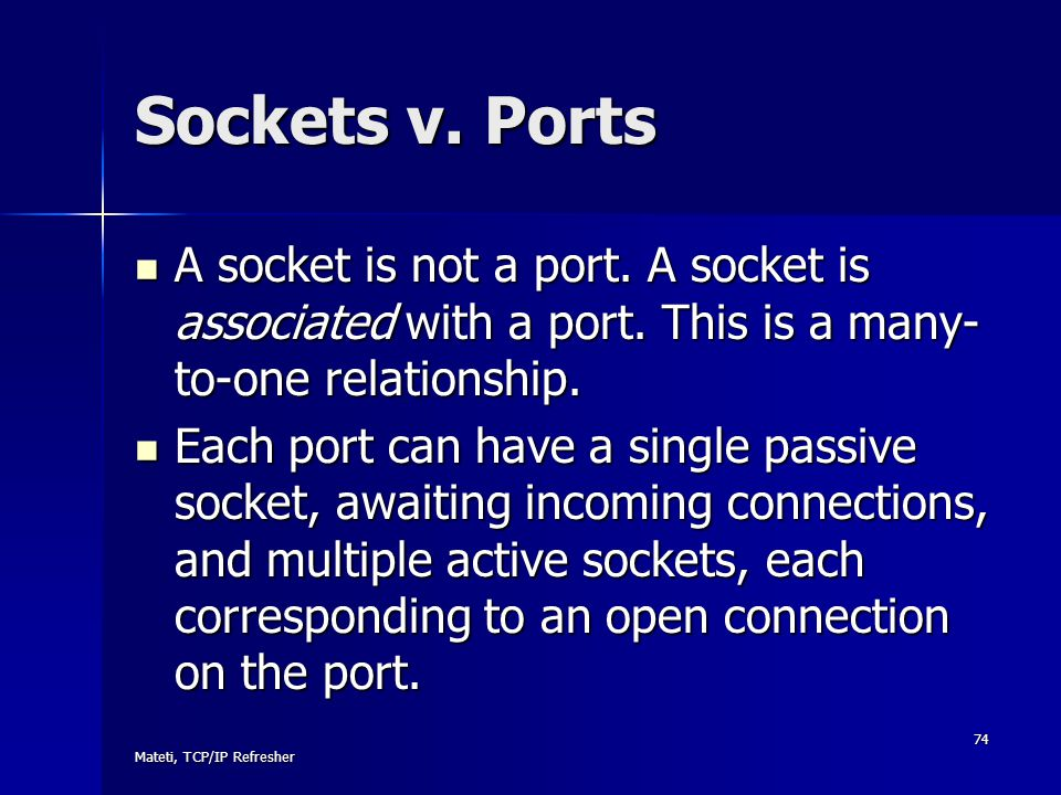 Mateti, TCP/IP Refresher 74 Sockets v. Ports A socket is not a port. A socket is associated with a port. This is a many- to-one relationship. A socket