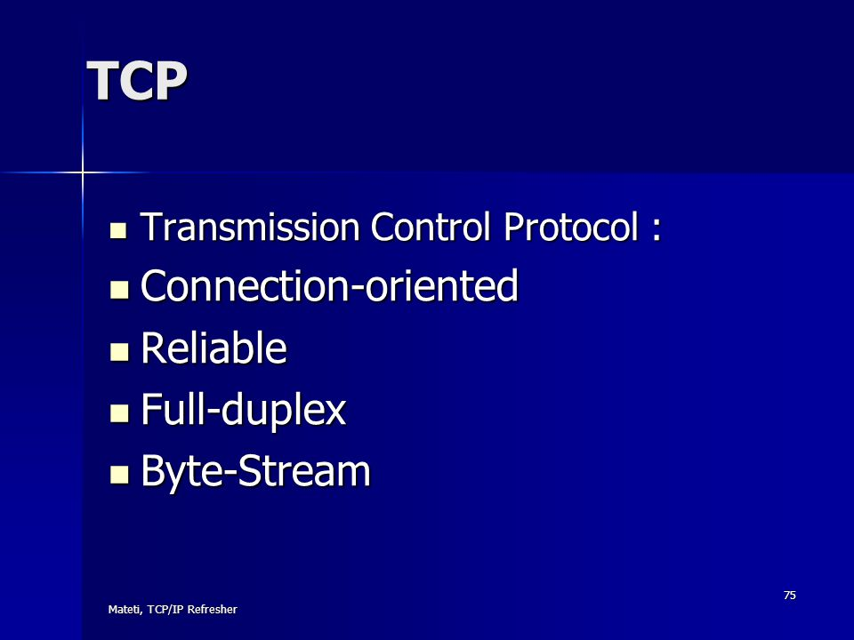 Mateti, TCP/IP Refresher 75 TCP Transmission Control Protocol : Transmission Control Protocol : Connection-oriented Connection-oriented Reliable Relia